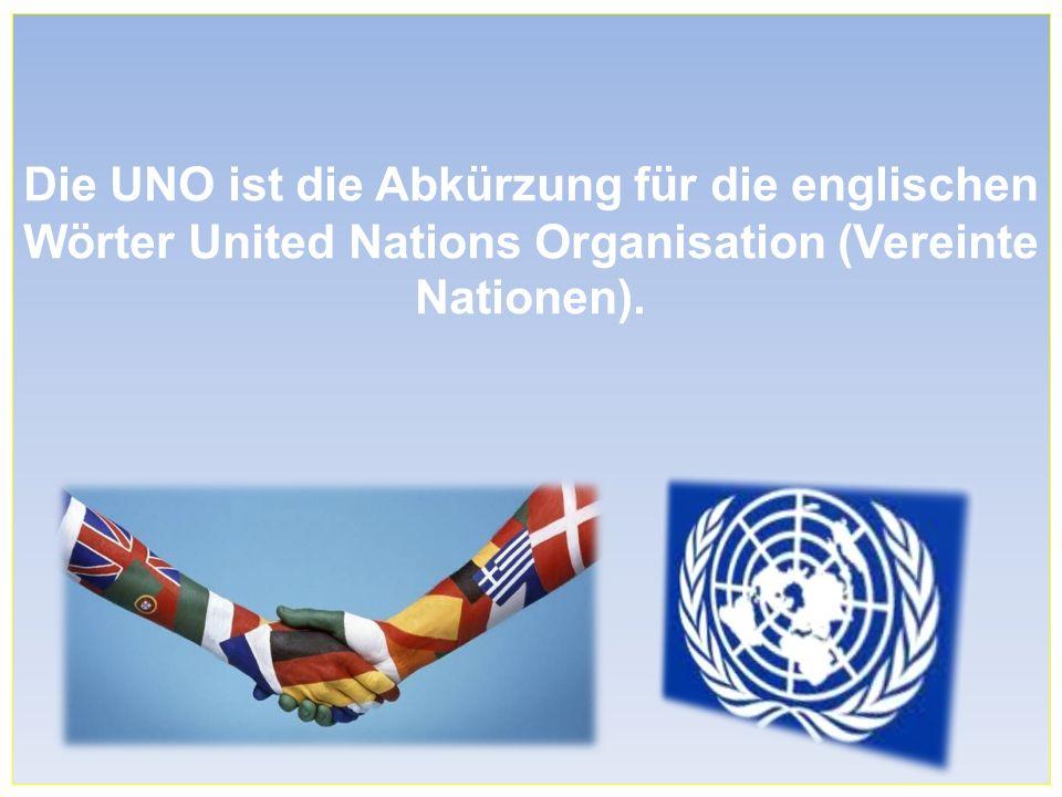 Die UNO ist die Abkürzung für die englischen Wörter United Nations Organisation (Vereinte Nationen).