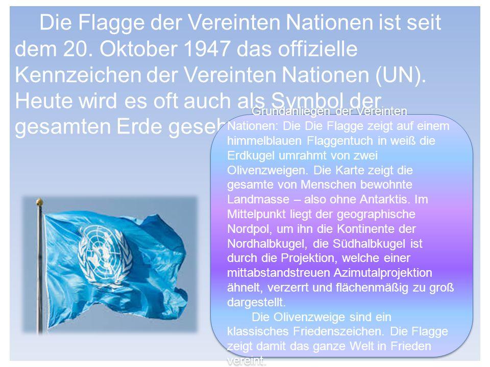 Die Flagge der Vereinten Nationen ist seit dem 20. Oktober 1947 das offizielle Kennzeichen der Vereinten Nationen (UN). Heute wird es oft auch als Sym