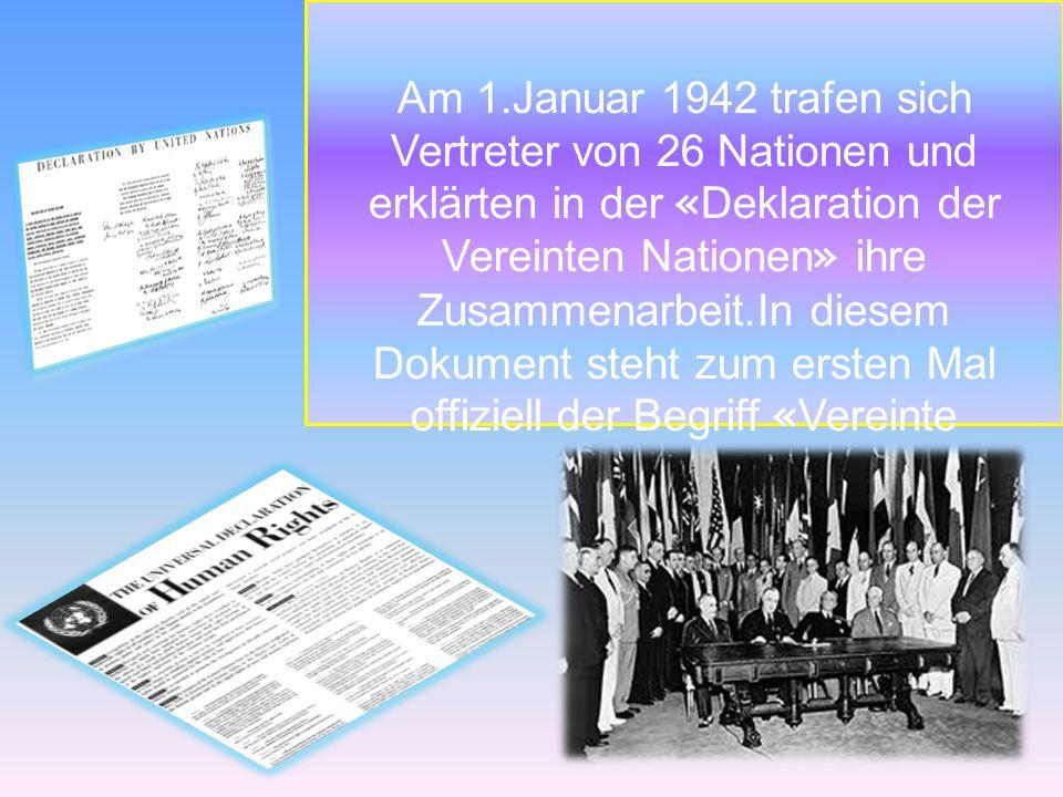 Am 1.Januar 1942 trafen sich Vertreter von 26 Nationen und erklärten in der « Deklaration der Vereinten Nationen » ihre Zusammenarbeit.In diesem Dokum