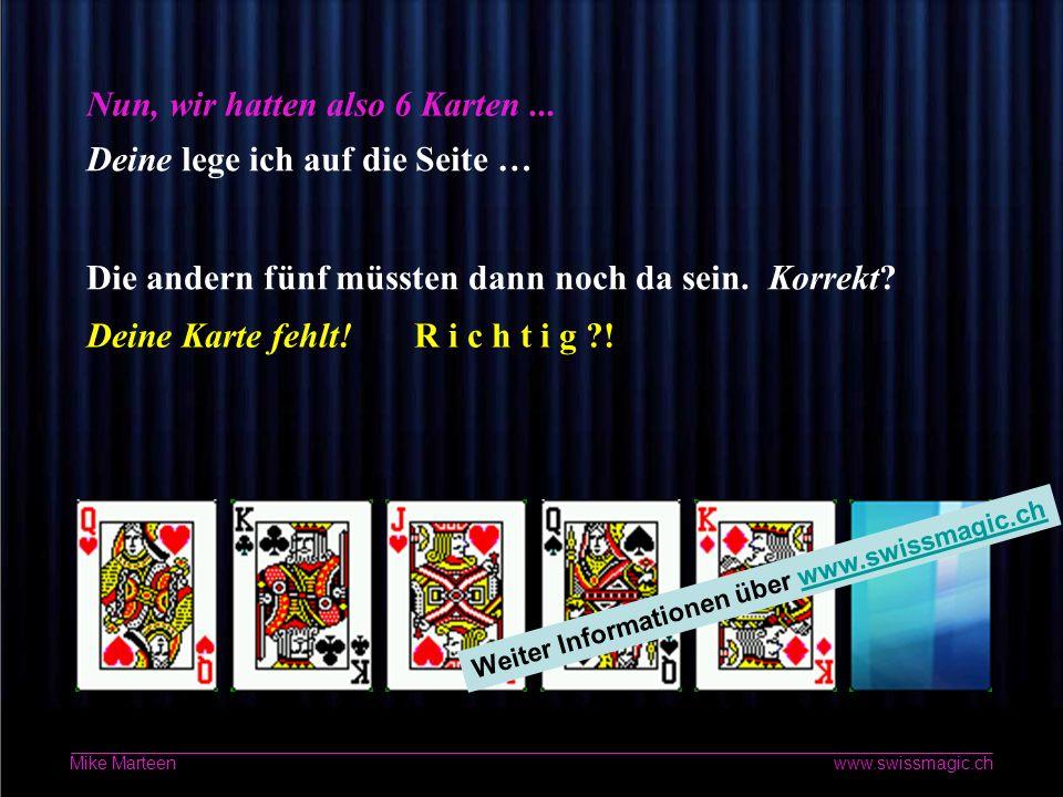 4 www.swissmagic.ch Mike Marteen Ich lese Deine Gedanken Bitte flüstere nun leise den Namen der ausgesuchten Karte vor Dich hin … Wenn Du fertig bist, bitte die Maus klicken!