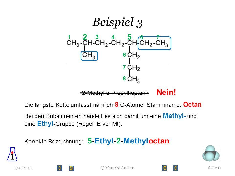 Beispiel 3 17.05.2014Seite 11© Manfred Amann 2-Methyl-5-Propylheptan? Nein! 1 2 34 5 6 7 8 7 Die längste Kette umfasst nämlich 8 C-Atome! Stammname: O