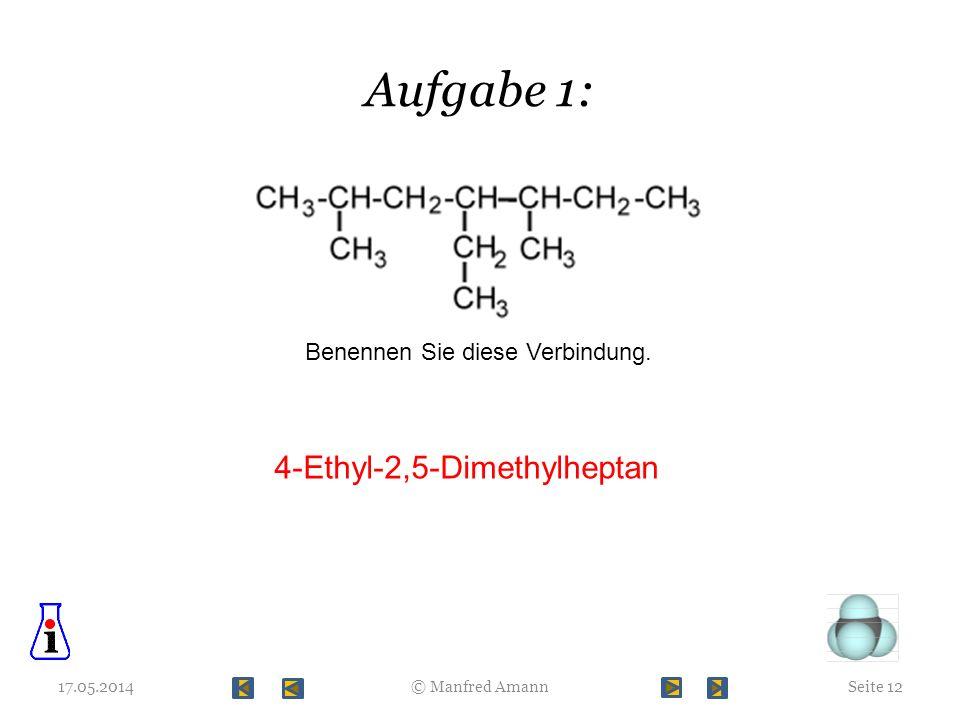 Aufgabe 1: 17.05.2014Seite 12© Manfred Amann Benennen Sie diese Verbindung. 4-Ethyl-2,5-Dimethylheptan