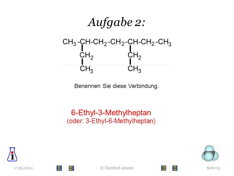 Aufgabe 2: 17.05.2014Seite 13© Manfred Amann Benennen Sie diese Verbindung. 6-Ethyl-3-Methylheptan (oder: 3-Ethyl-6-Methylheptan)