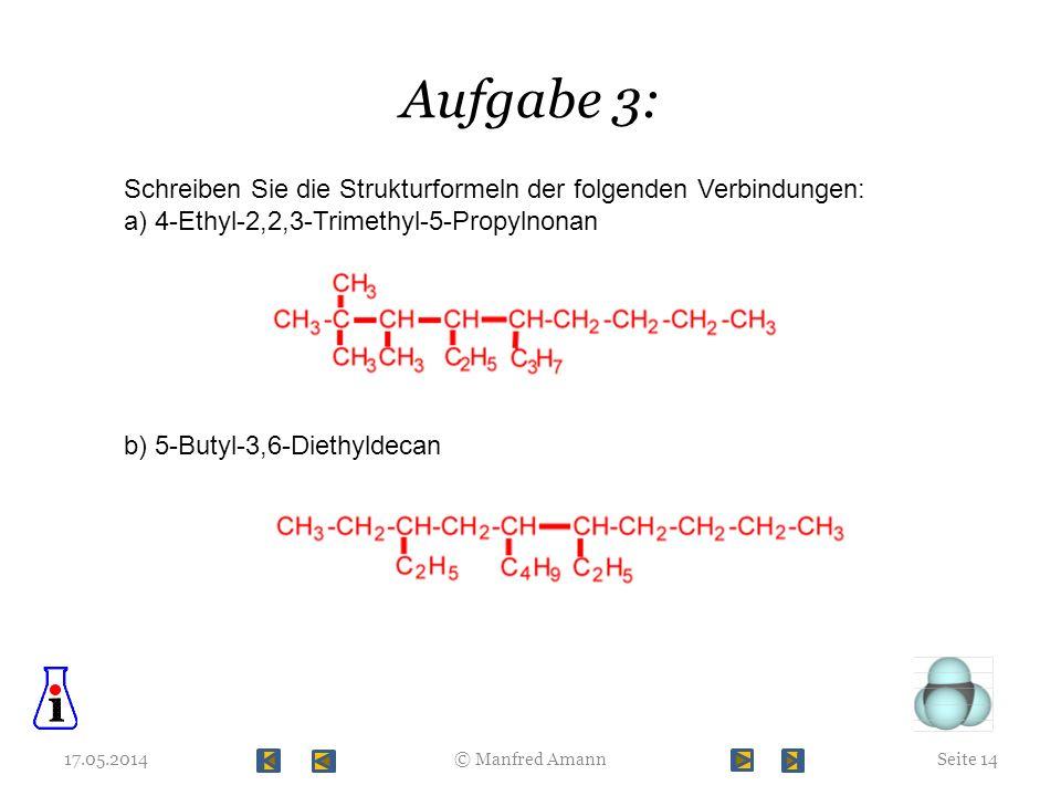 Aufgabe 3: 17.05.2014Seite 14© Manfred Amann Schreiben Sie die Strukturformeln der folgenden Verbindungen: a) 4-Ethyl-2,2,3-Trimethyl-5-Propylnonan b)