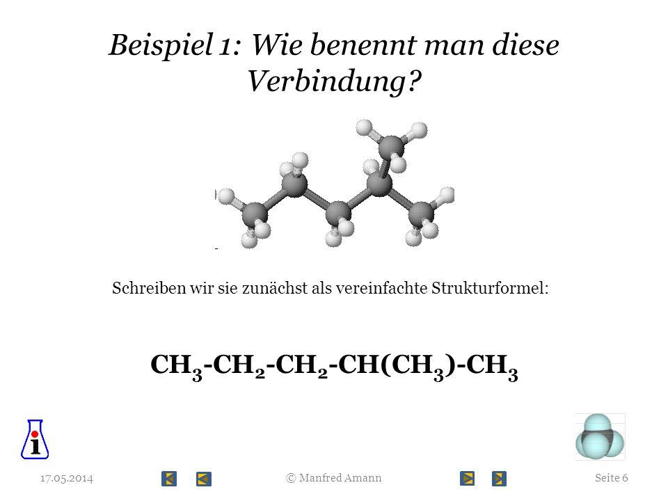 Beispiel 1: Wie benennt man diese Verbindung? 17.05.2014© Manfred AmannSeite 6 Schreiben wir sie zunächst als vereinfachte Strukturformel: CH 3 -CH 2