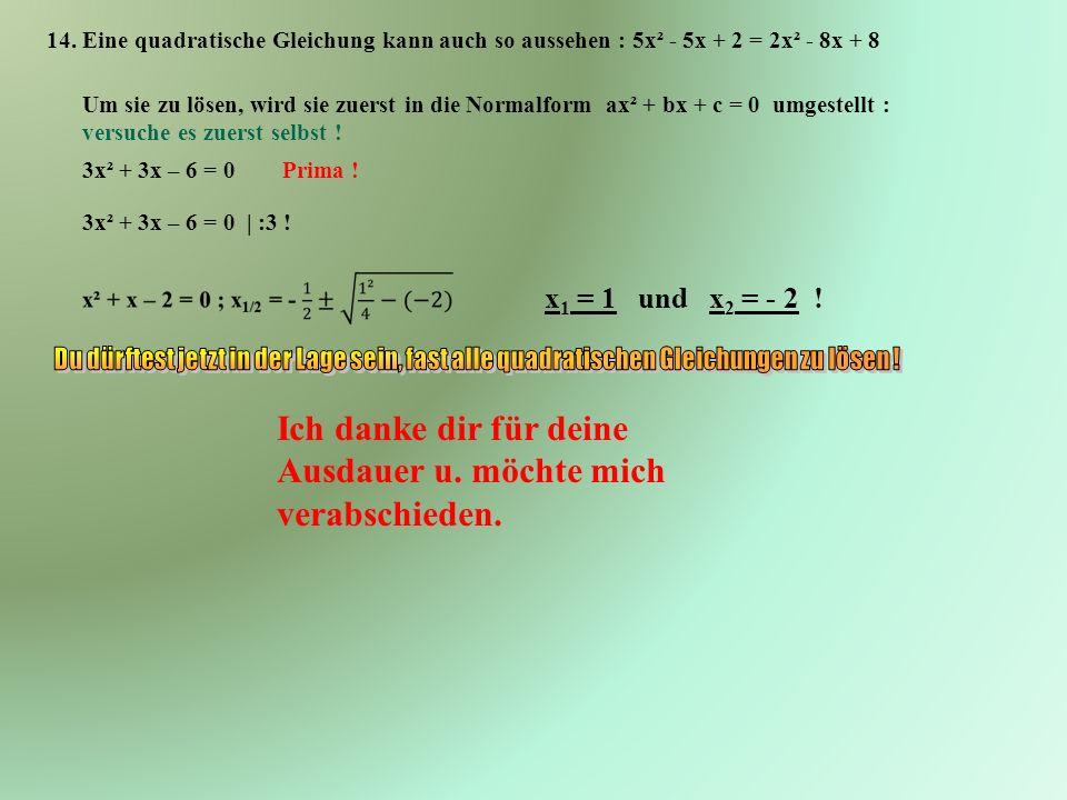 14. Eine quadratische Gleichung kann auch so aussehen : 5x² - 5x + 2 = 2x² - 8x + 8 Um sie zu lösen, wird sie zuerst in die Normalform ax² + bx + c =