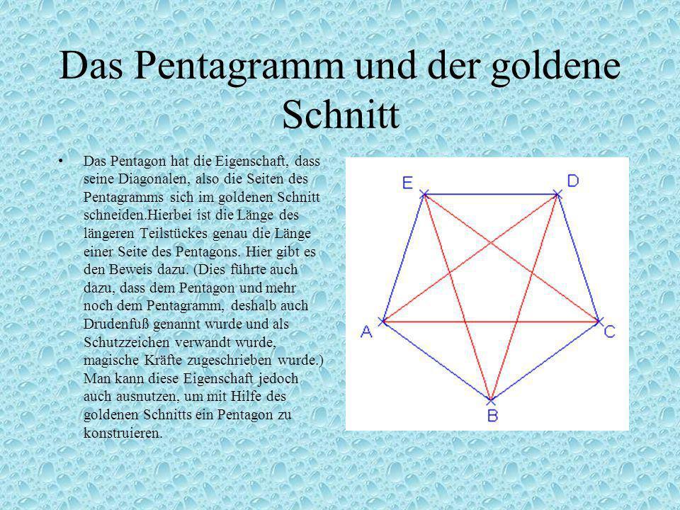 Das Pentagramm und der goldene Schnitt Das Pentagon hat die Eigenschaft, dass seine Diagonalen, also die Seiten des Pentagramms sich im goldenen Schnitt schneiden.Hierbei ist die Länge des längeren Teilstückes genau die Länge einer Seite des Pentagons.
