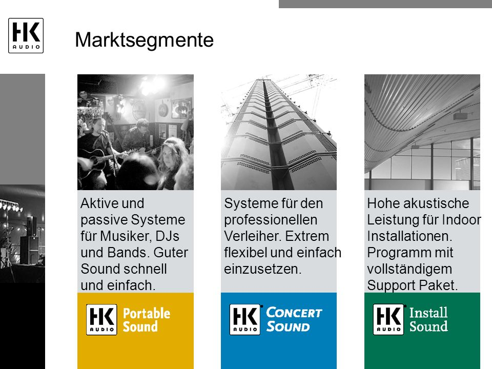 Marktsegmente Aktive und passive Systeme für Musiker, DJs und Bands. Guter Sound schnell und einfach. Systeme für den professionellen Verleiher. Extre