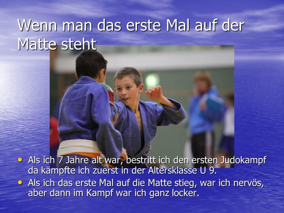 Wenn man das erste Mal auf der Matte steht Als ich 7 Jahre alt war, bestritt ich den ersten Judokampf da kämpfte ich zuerst in der Altersklasse U 9. A
