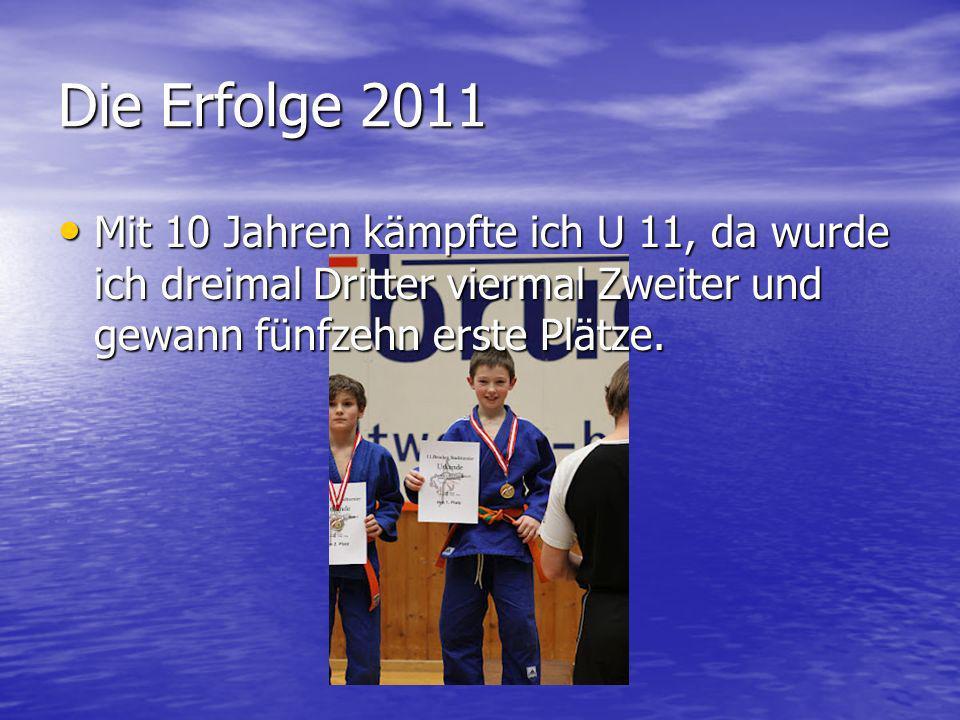 Die Erfolge 2011 Mit 10 Jahren kämpfte ich U 11, da wurde ich dreimal Dritter viermal Zweiter und gewann fünfzehn erste Plätze. Mit 10 Jahren kämpfte