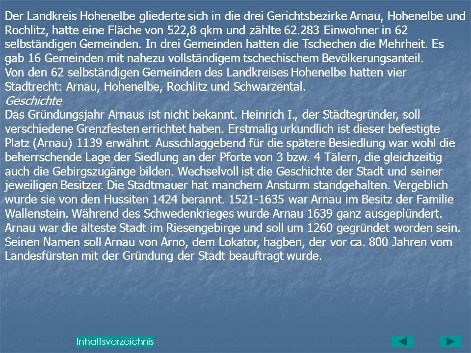 Gerichtsbez. Gerichtsbez. Zusammen Arnau Hohenelbe Selbständige Gemeinden 17 18 35 Einwohner 20.235 23.985 44.220 davon Deutsche 20.017 22.978 42.995