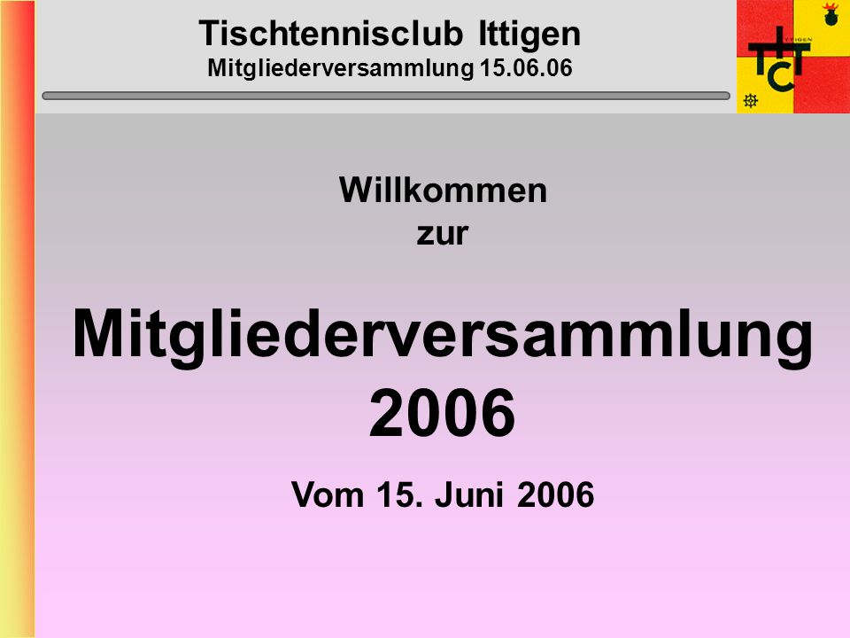 Tischtennisclub Ittigen Mitgliederversammlung 15.06.06 Willkommen zur Mitgliederversammlung 2006 Vom 15.