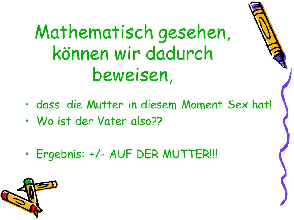 Mathematisch gesehen, können wir dadurch beweisen, dass die Mutter in diesem Moment Sex hat! Wo ist der Vater also?? Ergebnis: +/- AUF DER MUTTER!!!