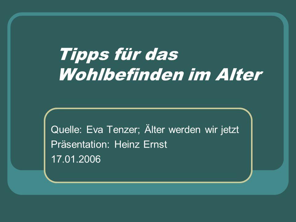 Tipps für das Wohlbefinden im Alter Quelle: Eva Tenzer; Älter werden wir jetzt Präsentation: Heinz Ernst 17.01.2006