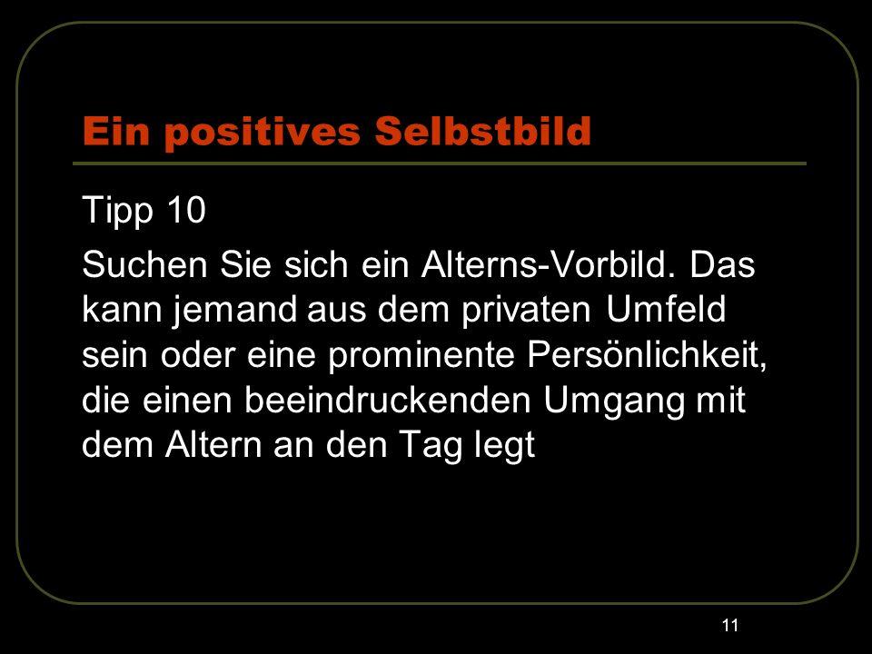 11 Ein positives Selbstbild Tipp 10 Suchen Sie sich ein Alterns-Vorbild. Das kann jemand aus dem privaten Umfeld sein oder eine prominente Persönlichk