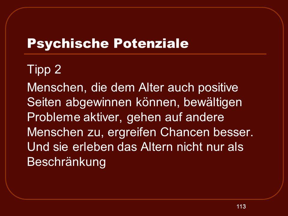 113 Psychische Potenziale Tipp 2 Menschen, die dem Alter auch positive Seiten abgewinnen können, bewältigen Probleme aktiver, gehen auf andere Mensche