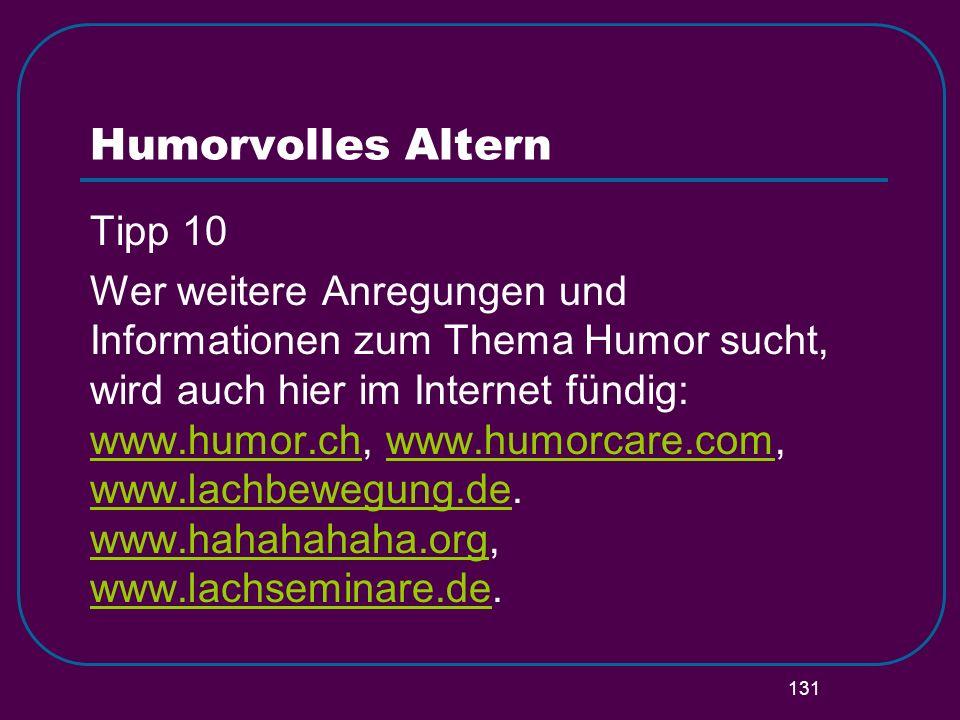 131 Humorvolles Altern Tipp 10 Wer weitere Anregungen und Informationen zum Thema Humor sucht, wird auch hier im Internet fündig: www.humor.ch, www.hu