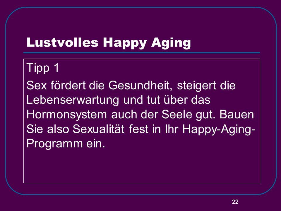 22 Lustvolles Happy Aging Tipp 1 Sex fördert die Gesundheit, steigert die Lebenserwartung und tut über das Hormonsystem auch der Seele gut. Bauen Sie