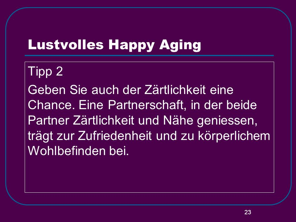23 Lustvolles Happy Aging Tipp 2 Geben Sie auch der Zärtlichkeit eine Chance. Eine Partnerschaft, in der beide Partner Zärtlichkeit und Nähe geniessen