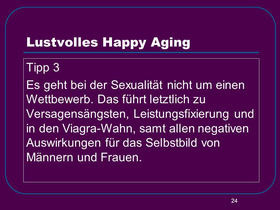 24 Lustvolles Happy Aging Tipp 3 Es geht bei der Sexualität nicht um einen Wettbewerb. Das führt letztlich zu Versagensängsten, Leistungsfixierung und
