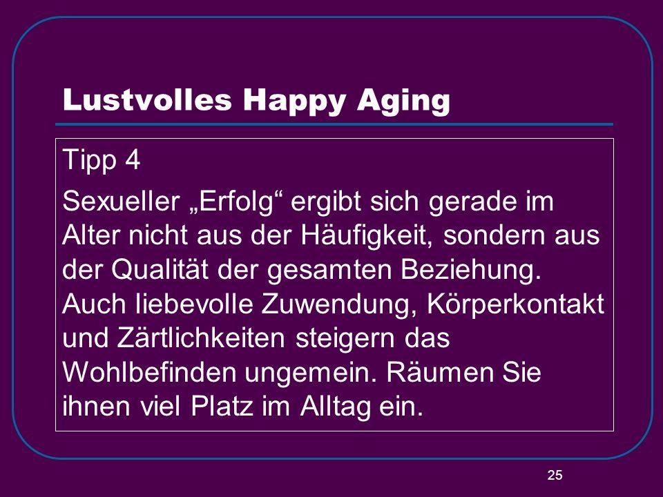25 Lustvolles Happy Aging Tipp 4 Sexueller Erfolg ergibt sich gerade im Alter nicht aus der Häufigkeit, sondern aus der Qualität der gesamten Beziehun