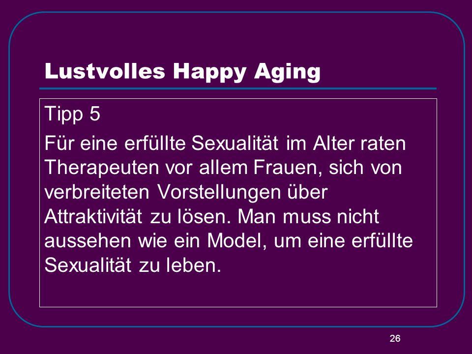 26 Lustvolles Happy Aging Tipp 5 Für eine erfüllte Sexualität im Alter raten Therapeuten vor allem Frauen, sich von verbreiteten Vorstellungen über At