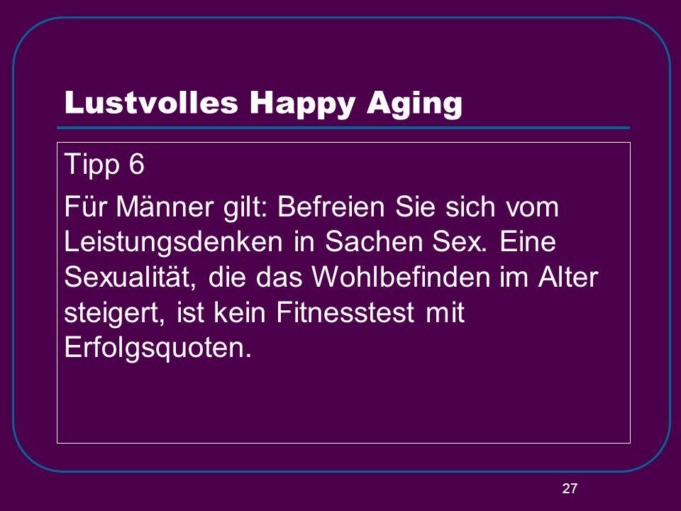 27 Lustvolles Happy Aging Tipp 6 Für Männer gilt: Befreien Sie sich vom Leistungsdenken in Sachen Sex. Eine Sexualität, die das Wohlbefinden im Alter