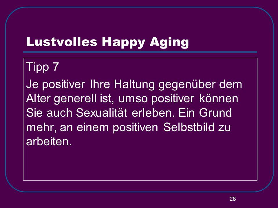 28 Lustvolles Happy Aging Tipp 7 Je positiver Ihre Haltung gegenüber dem Alter generell ist, umso positiver können Sie auch Sexualität erleben. Ein Gr
