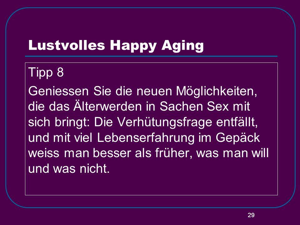 29 Lustvolles Happy Aging Tipp 8 Geniessen Sie die neuen Möglichkeiten, die das Älterwerden in Sachen Sex mit sich bringt: Die Verhütungsfrage entfäll