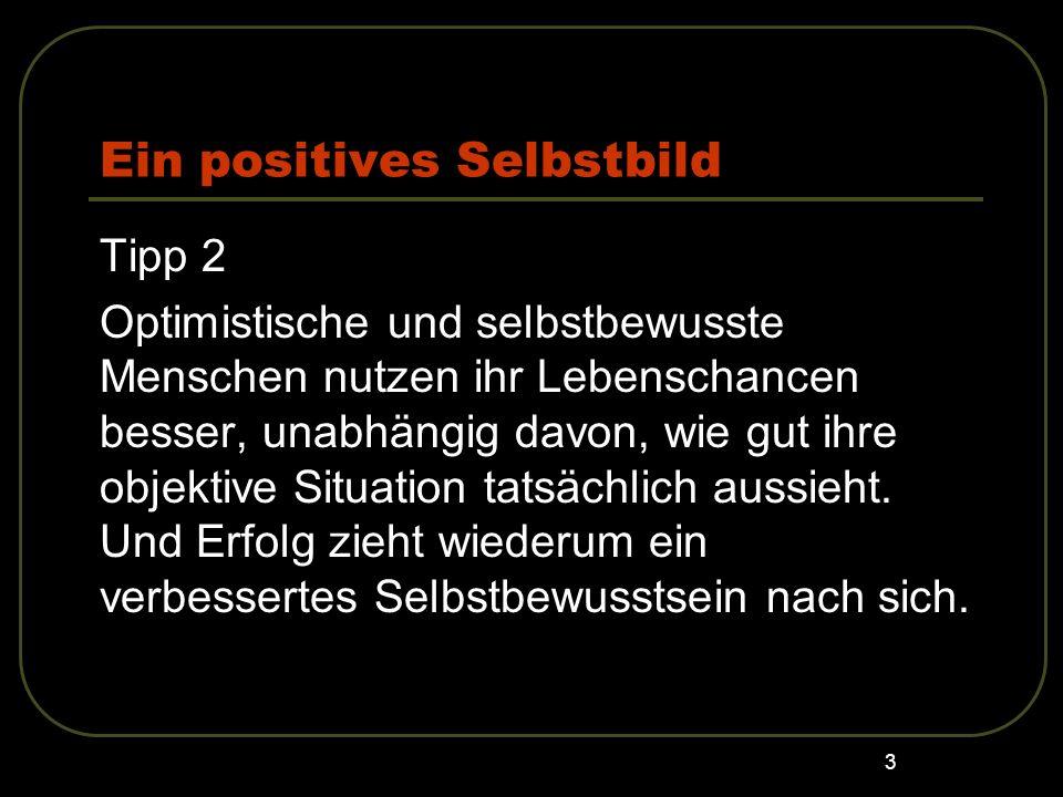 3 Ein positives Selbstbild Tipp 2 Optimistische und selbstbewusste Menschen nutzen ihr Lebenschancen besser, unabhängig davon, wie gut ihre objektive
