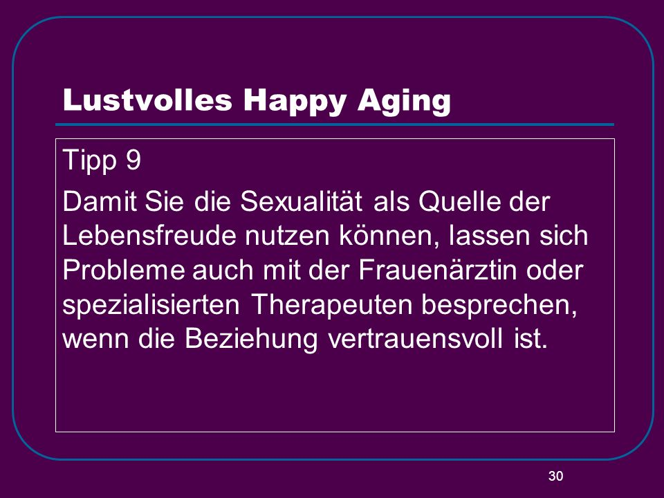 30 Lustvolles Happy Aging Tipp 9 Damit Sie die Sexualität als Quelle der Lebensfreude nutzen können, lassen sich Probleme auch mit der Frauenärztin od