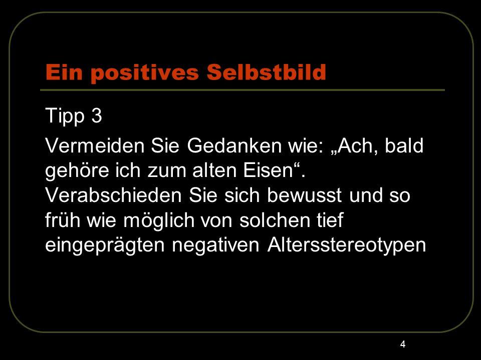4 Ein positives Selbstbild Tipp 3 Vermeiden Sie Gedanken wie: Ach, bald gehöre ich zum alten Eisen. Verabschieden Sie sich bewusst und so früh wie mög