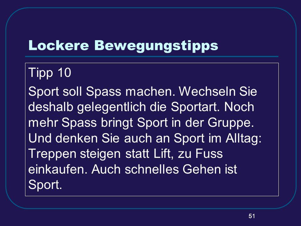 51 Lockere Bewegungstipps Tipp 10 Sport soll Spass machen. Wechseln Sie deshalb gelegentlich die Sportart. Noch mehr Spass bringt Sport in der Gruppe.