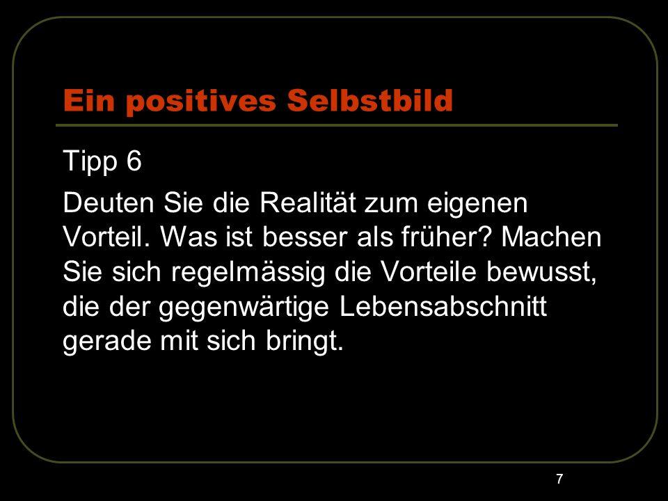 7 Ein positives Selbstbild Tipp 6 Deuten Sie die Realität zum eigenen Vorteil. Was ist besser als früher? Machen Sie sich regelmässig die Vorteile bew
