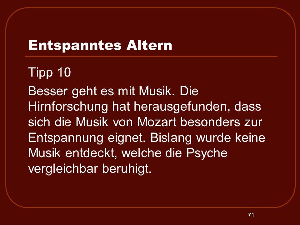 71 Entspanntes Altern Tipp 10 Besser geht es mit Musik. Die Hirnforschung hat herausgefunden, dass sich die Musik von Mozart besonders zur Entspannung
