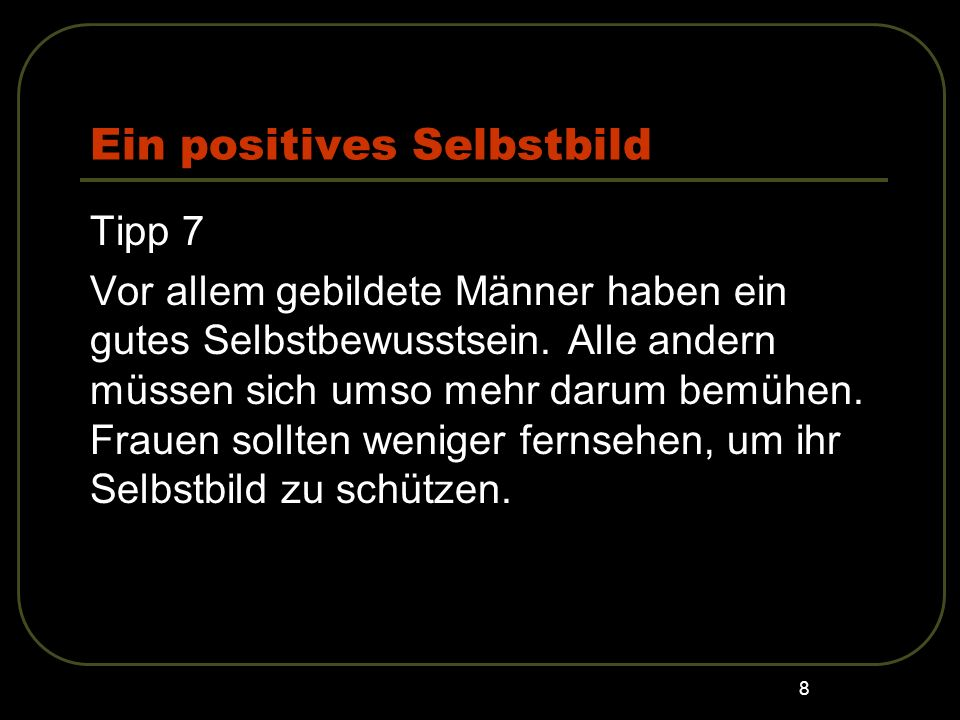 8 Ein positives Selbstbild Tipp 7 Vor allem gebildete Männer haben ein gutes Selbstbewusstsein. Alle andern müssen sich umso mehr darum bemühen. Fraue