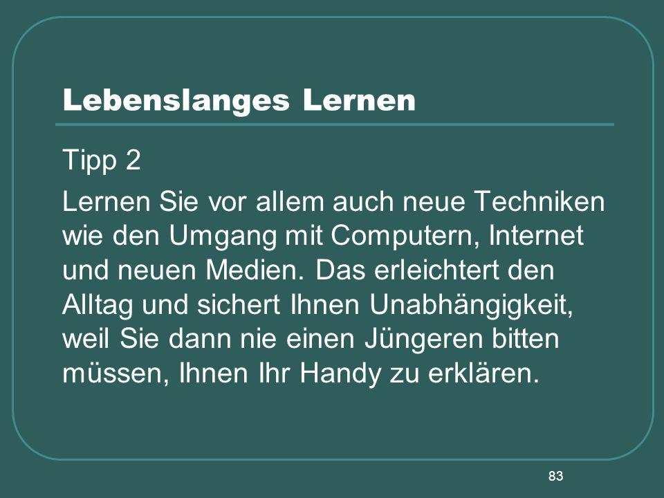 83 Lebenslanges Lernen Tipp 2 Lernen Sie vor allem auch neue Techniken wie den Umgang mit Computern, Internet und neuen Medien. Das erleichtert den Al