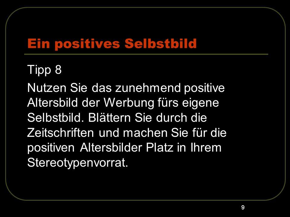 9 Ein positives Selbstbild Tipp 8 Nutzen Sie das zunehmend positive Altersbild der Werbung fürs eigene Selbstbild. Blättern Sie durch die Zeitschrifte