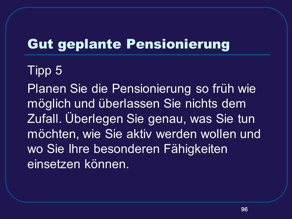 96 Gut geplante Pensionierung Tipp 5 Planen Sie die Pensionierung so früh wie möglich und überlassen Sie nichts dem Zufall. Überlegen Sie genau, was S