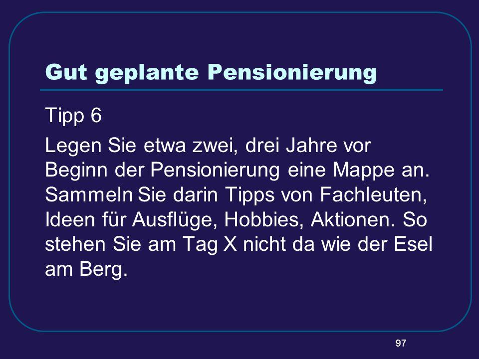 97 Gut geplante Pensionierung Tipp 6 Legen Sie etwa zwei, drei Jahre vor Beginn der Pensionierung eine Mappe an. Sammeln Sie darin Tipps von Fachleute