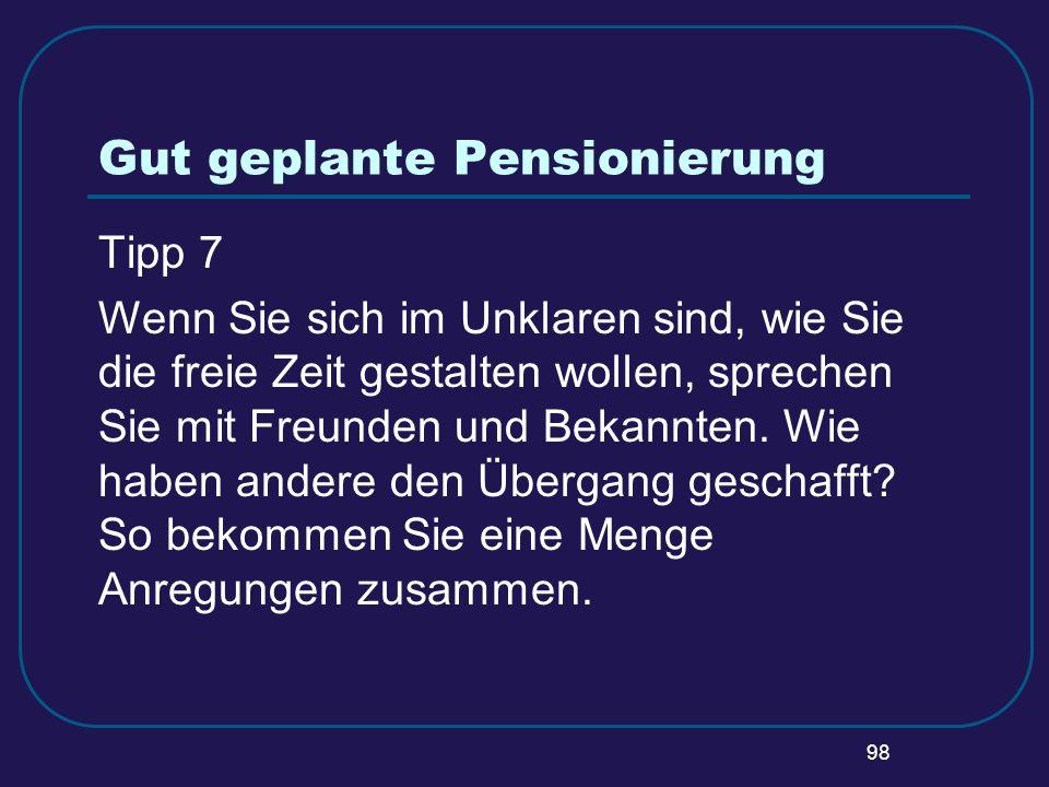 98 Gut geplante Pensionierung Tipp 7 Wenn Sie sich im Unklaren sind, wie Sie die freie Zeit gestalten wollen, sprechen Sie mit Freunden und Bekannten.