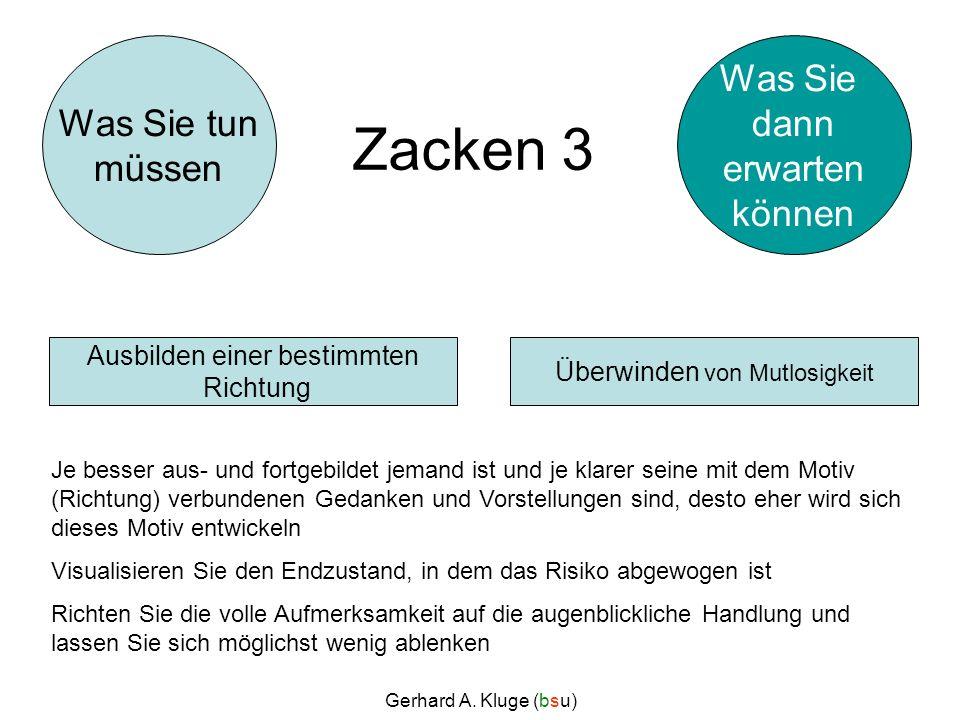Gerhard A. Kluge (bsu) Zacken 3 Je besser aus- und fortgebildet jemand ist und je klarer seine mit dem Motiv (Richtung) verbundenen Gedanken und Vorst