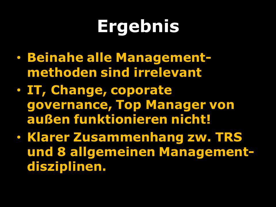 Ergebnis Beinahe alle Management- methoden sind irrelevant IT, Change, coporate governance, Top Manager von außen funktionieren nicht.