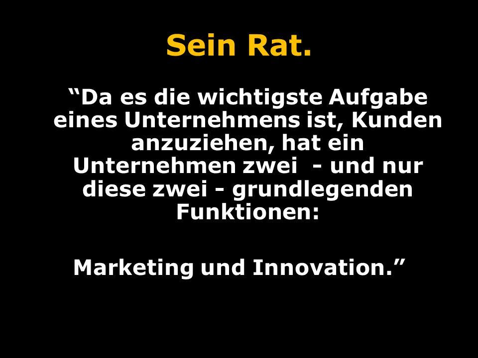 Sein Rat (fortgesetzt.).Marketing und Innovation produzieren Ergebnisse, alles andere sind Kosten.