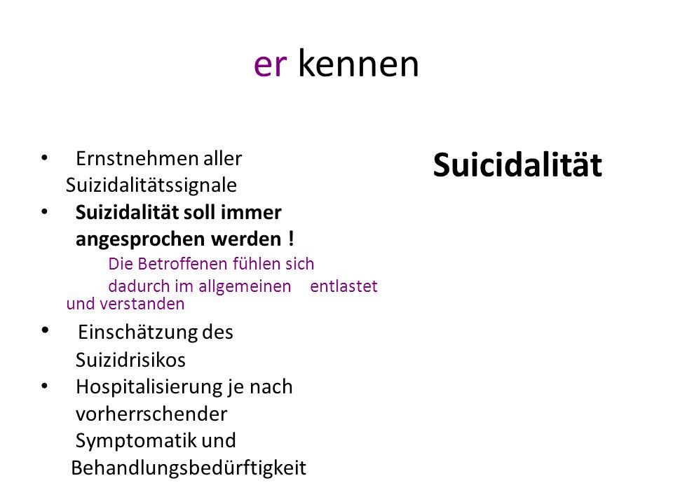 er kennen Ernstnehmen aller Suizidalitätssignale Suizidalität soll immer angesprochen werden ! Die Betroffenen fühlen sich dadurch im allgemeinen entl
