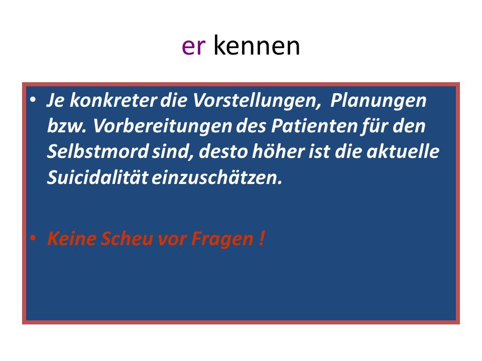 er kennen Je konkreter die Vorstellungen, Planungen bzw. Vorbereitungen des Patienten für den Selbstmord sind, desto höher ist die aktuelle Suicidalit