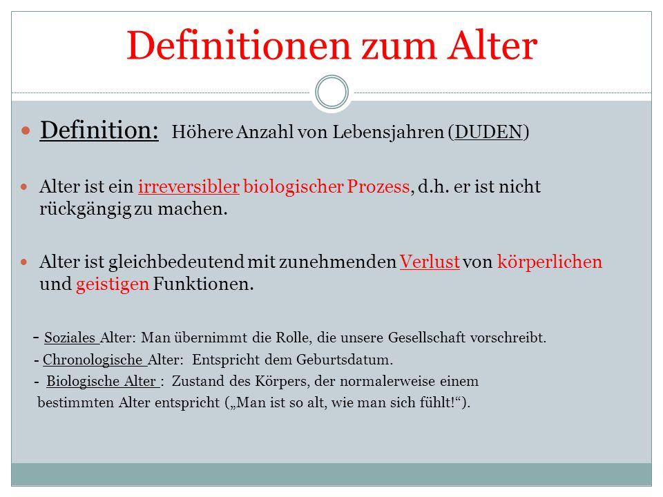 Definitionen zum Alter Definition: Höhere Anzahl von Lebensjahren (DUDEN) Alter ist ein irreversibler biologischer Prozess, d.h.