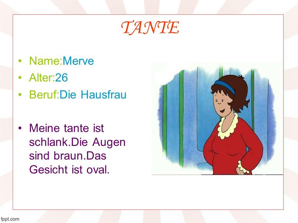 TANTE Name:Merve Alter:26 Beruf:Die Hausfrau Meine tante ist schlank.Die Augen sind braun.Das Gesicht ist oval.