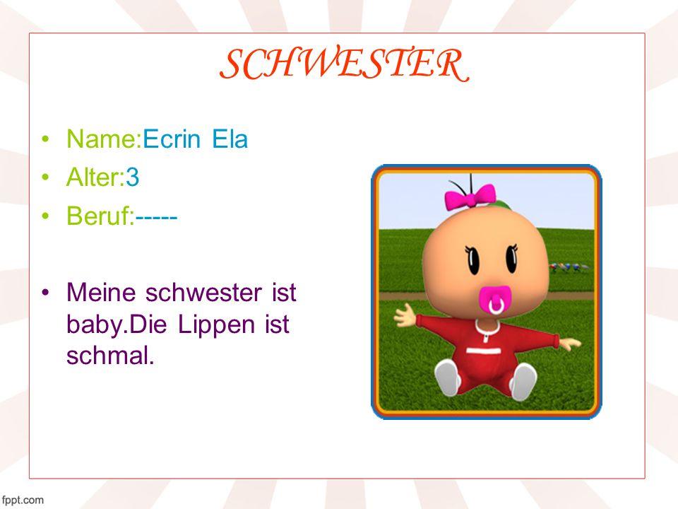SCHWESTER Name:Ecrin Ela Alter:3 Beruf:----- Meine schwester ist baby.Die Lippen ist schmal.