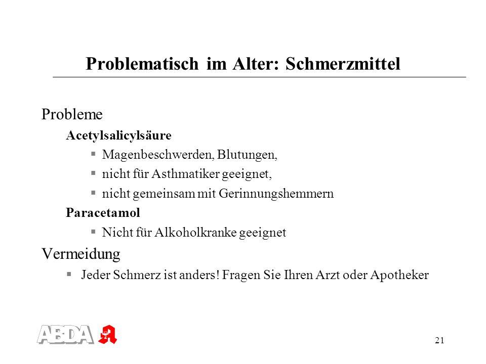 21 Problematisch im Alter: Schmerzmittel Probleme Acetylsalicylsäure Magenbeschwerden, Blutungen, nicht für Asthmatiker geeignet, nicht gemeinsam mit